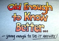 Old enough to know it better, young enough to do it anyway