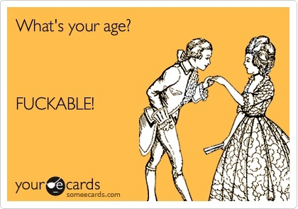 What's your age? Fuckable!